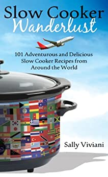 Slow Cooker Wanderlust: 101 Adventurous and Delicious Slow Cooker Recipes from Around the World (English Edition) von [Viviani, Sally]