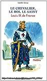 Le chevalier, le roi, le saint : Louis IX de France