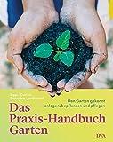 Das Praxis-Handbuch Garten: Den Garten gekonnt anlegen, bepflanzen und pflegen