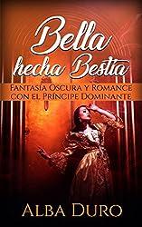 Bella hecha Bestia: Fantasía Oscura y Romance con el Príncipe Dominante (Novela Romántica y Erótica)
