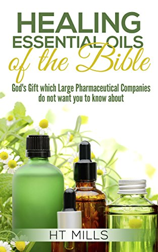 The Healing Essential Oils of the Bible: God's Gift Which Large Pharmaceutical Companies Do Not Want You to Know About (English Edition)