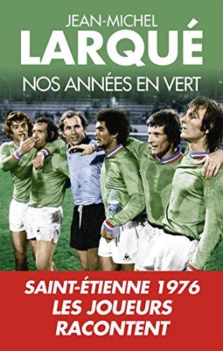 Nos Annes en vert: Saint-Etienne 1976 Tous les joueurs racontent