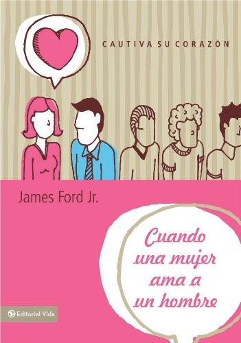 Cuando una mujer ama a un hombre: Cautiva su corazón por James Ford Jr.
