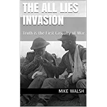 The All Lies Invasion : Truth is the First Casualty of War (English Edition)