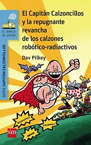 El Capitán Calzoncillos y la repugnante revancha de los calzones robótico-radiactivos (El Barco de Vapor Azul) por Dav Pilkey