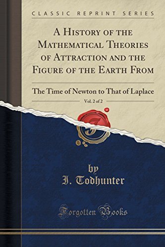 A History of the Mathematical Theories of Attraction and the Figure of the Earth From, Vol. 2 of 2: The Time of Newton to That of Laplace (Classic Reprint)