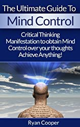 Mind Control: Ultimate Mind Control Guide - Critical Thinking And Manifestation To Obtain Mind Control Over Your Thoughts And Achieve Anything! (Manifestation, ... Success Secrets) (English Edition)