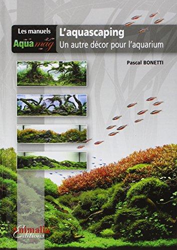 L'aquascaping : Un autre décor pour l'aquarium par Pascal Bonetti