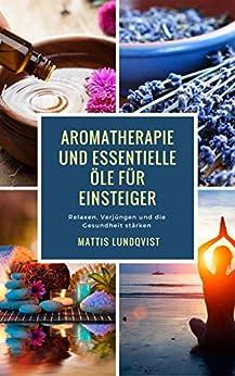 Aromatherapie und Essentielle Öle für Einsteiger: Relaxen, Verjüngen und die Gesundheit stärken