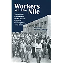 Workers on the Nile: Nationalism, Communism, Islam, and the Egyptian Working Class, 1882a 1954: Nationalism, Communism, Islam, and the Egyptian Working Class, 1882-1954
