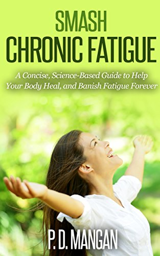 Smash Chronic Fatigue A Concise Science Based Guide To Help Your Body Heal And Banish Fatigue Forever