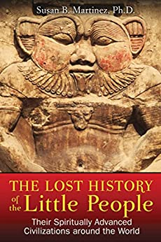 The Lost History of the Little People: Their Spiritually Advanced Civilizations around the World (English Edition) de [Martinez Ph.D., Susan B.]