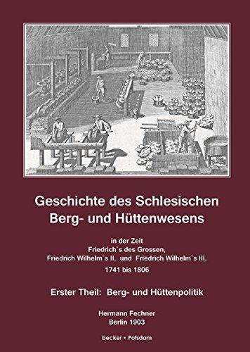 Geschichte des Schlesischen Berg- und Hüttenwesens in der Zeit Friedrich des Grossen, Friedrich Wilhelm II. und Friedrich Wilhelm III. 1741-1806: Band ... (Wirtschaftsgeschichte / Industrie)