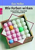 Wie Farben wirken: Farbpsychologie - Farbsymbolik - Kreative Farbgestaltung - Eva Heller