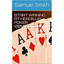 Start Winning at Heads Up Poker (2014 Edition) (English Edition)