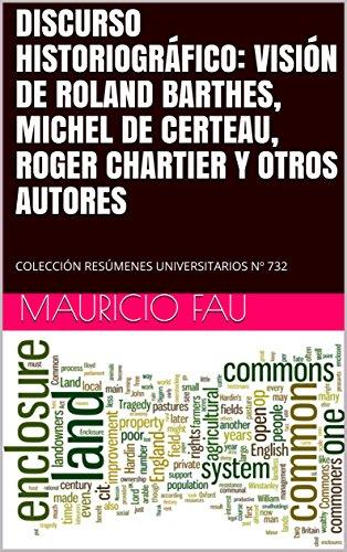 DISCURSO HISTORIOGRÁFICO: VISIÓN DE ROLAND BARTHES, MICHEL DE CERTEAU, ROGER CHARTIER Y OTROS AUTORES: COLECCIÓN RESÚMENES UNIVERSITARIOS Nº 732 por Mauricio Fau