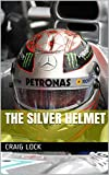 """The Silver Helmet: """"Grand Prix racing is primarily a mental contest."""" (The Coloured Helmets Book 1)"""