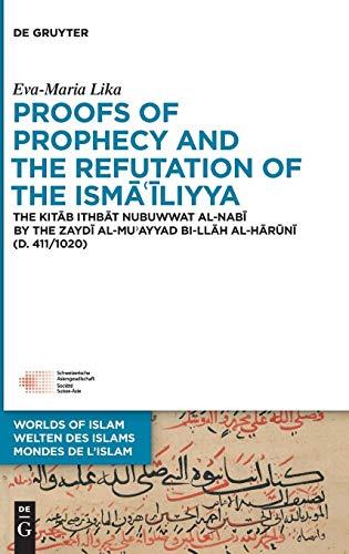 Proofs of Prophecy and the Refutation of the Isma\'iliyya: The Kitab Ithbat nubuwwat al-nabi by the Zaydi al-Mu\'ayyad bi-Ilah al-Haruni (d. 411/1020) ... Worlds of Islam - Mondes de l'Islam, Band 9)