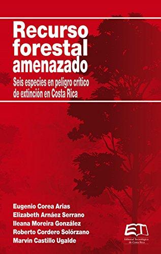 Recurso forestal amenazado: Seis especies en peligro crítico de extinción en Costa Rica por Eugenio Corea Arias