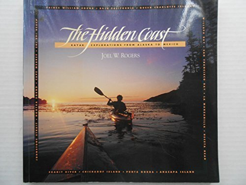 The Hidden Coast: Kayak Explorations from Alaska to Mexico by Rogers, Joel W (1991) Paperback