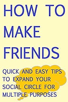 How to Make Friends: Quick and Easy Tips to Expand your Social Circle for Multiple Purposes (English Edition) par [DN Advice]