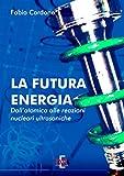 La futura energia: Dall'atomica alle reazioni nucleari ultrasoniche (Arcobaleno)