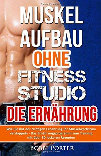 Muskelaufbau ohne Fitnessstudio - Die Ernährung: Wie Sie mit der richtigen Ernährung Ihr Muskelwachstum verdoppeln - Das Ernährungsprogramm zum Training mit über 30 leckeren Rezepten