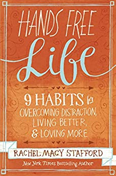 Hands Free Life: Nine Habits for Overcoming Distraction, Living Better, and Loving More di [Stafford, Rachel Macy]