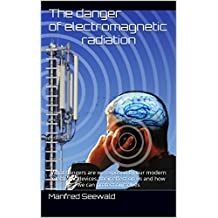 The danger of electromagnetic radiation: What dangers are we exposed by our modern electronic devices, their effect on us and how we can protect ourselves (English Edition)