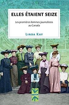 Elles étaient seize: Les premières femmes journalistes au Canada par [Kay, Linda]