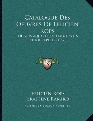 Catalogue Des Oeuvres de Felicien Rops: Dessins Aquarelles, Eaux-Fortes Lithographies (1896)