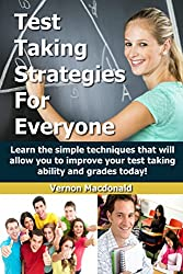 Test Taking: Strategies For Everyone - Learn the simple techniques that will allow you to improve your testing taking ability and grades today! (studying, ... strategies, homeschool, homework Book 1)