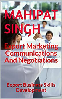 Export Marketing Communications And Negotiations: Export Business Skills Development (Export Business Guide Book 1) by [Singh, Mahipat]