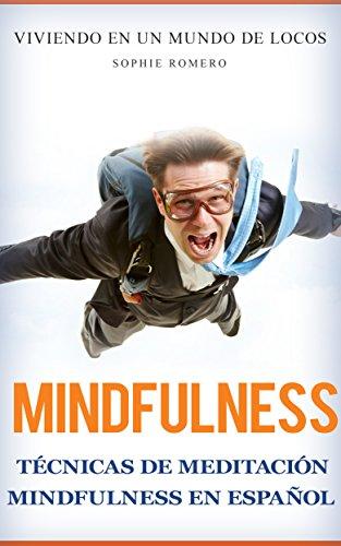 Mindfulness: Técnicas de Meditación mindfulness en español: Viviendo en un Mundo de LOCOS (Ansiedad, estres, lenguaje corporal y salud mental) por Sophie Romero