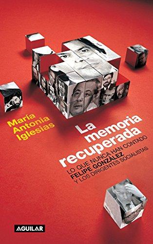 La memoria recuperada: Lo que nunca han contado Felipe González y los dirigentes socialistas