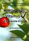 Natürliches Vitamin C: Die Acerola-Kirsche (Wissensreihe für ein gesundes Leben)