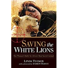 Saving the White Lions: One Woman's Battle for Africa's Most Sacred Animal by Linda Tucker ( 2013 ) Paperback