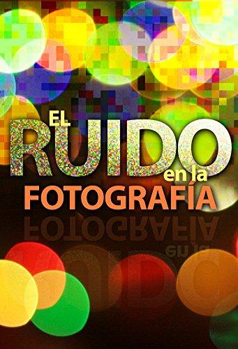 El ruido en la fotografía (Versión PDF): Conocerlo, evitarlo, combatirlo por Ramón González de la Torre