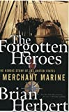 The Forgotten Heroes: The Heroic Story of the United States Merchant Marine by Brian Herbert (2005-05-01)