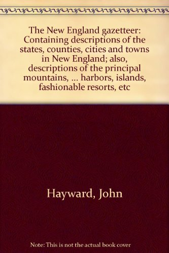 The New England Gazetteer, containing descriptions of the States, Counties, Cities and Towns in New England; also Descriptions of the Principal Mountains, Rivers, Lakes, Capes, Bays, Harbors, Islands, Fashionable Resorts, etc. ... Second Edition.
