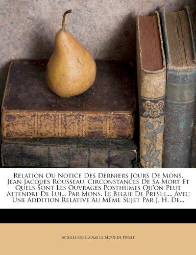 Relation Ou Notice Des Derniers Jours de Mons. Jean Jacques Rousseau, Circonstances de Sa Mort Et Quels Sont Les Ouvrages Posthumes Qu'on Peut ... Relative Au Meme Sujet Par J. H. de...