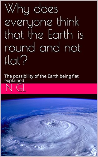 Why does everyone think that the Earth is round and not flat? (English Edition)