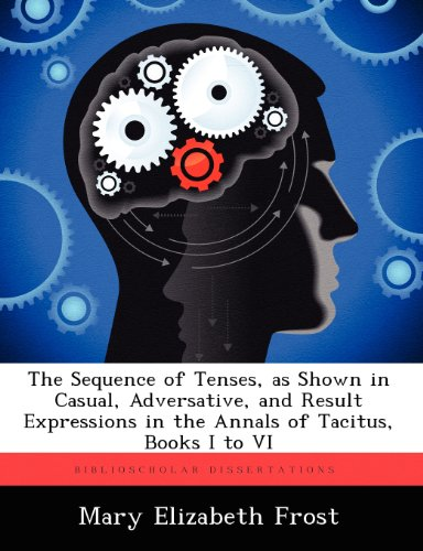 The Sequence of Tenses, as Shown in Casual, Adversative, and Result Expressions in the Annals of Tacitus, Books I to VI