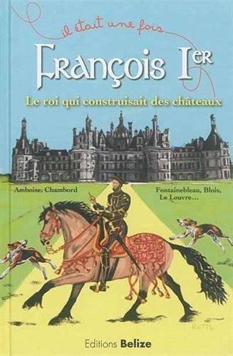Franois Ier, le roi qui construisait des chteaux.