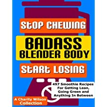 Badass Blender Body: Stop Chewing Start Losing (Weight Loss Smoothie Recipes) (Volume 1)