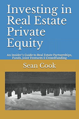 Investing in Real Estate Private Equity: An Insider's Guide to Real Estate Partnerships, Funds, Joint Ventures & Crowdfunding por Sean Cook