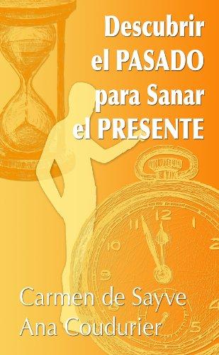 Descubrir el pasado para sanar el presente: Terapia de regresión a vidas pasadas para sanar el alma por Carmen de Sayve