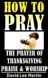 The Prayer of Thanksgiving, Praise & Worship (How To Pray Book 3)