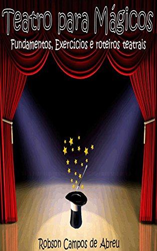 Teatro para Mágicos: Fundamentos, exercícios e roteiros teatrais (Portuguese Edition) por Robson Campos de Abreu