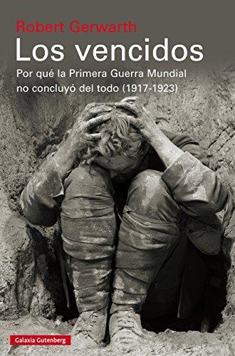 Los vencidos: Por qué la Primera Guerra Mundial no concluyó del todo, 1917-1923 por Robert Gerwarth